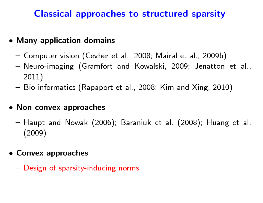 Slide: Classical approaches to structured sparsity  Many application domains  Computer vision (Cevher et al., 2008; Mairal et al., 2009b)  Neuro-imaging (Gramfort and Kowalski, 2009; Jenatton et al., 2011)  Bio-informatics (Rapaport et al., 2008; Kim and Xing, 2010)  Non-convex approaches  Haupt and Nowak (2006); Baraniuk et al. (2008); Huang et al. (2009)  Convex approaches  Design of sparsity-inducing norms