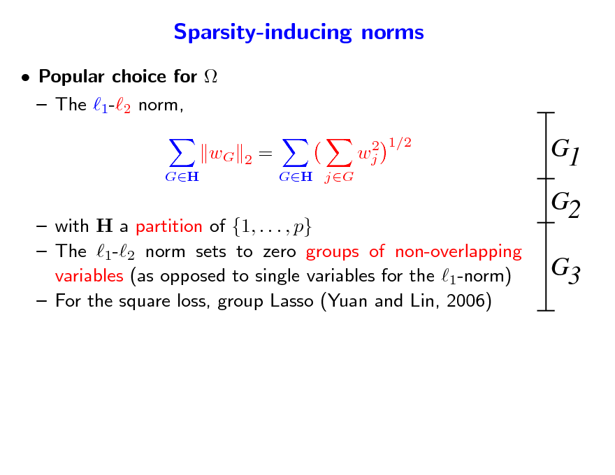 Slide: Sparsity-inducing norms  Popular choice for   The 1-2 norm, wG GH 2 = GH jG 2 wj 1/2  G1 G2 G3   with H a partition of {1, . . . , p}  The 1-2 norm sets to zero groups of non-overlapping variables (as opposed to single variables for the 1-norm)  For the square loss, group Lasso (Yuan and Lin, 2006)