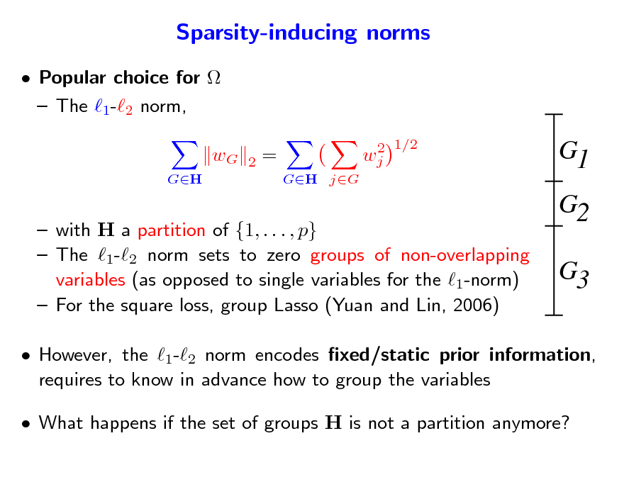 Slide: Sparsity-inducing norms  Popular choice for   The 1-2 norm, wG GH 2 = GH jG 2 wj 1/2  G1 G2 G3   with H a partition of {1, . . . , p}  The 1-2 norm sets to zero groups of non-overlapping variables (as opposed to single variables for the 1-norm)  For the square loss, group Lasso (Yuan and Lin, 2006)   However, the 1-2 norm encodes xed/static prior information, requires to know in advance how to group the variables  What happens if the set of groups H is not a partition anymore?