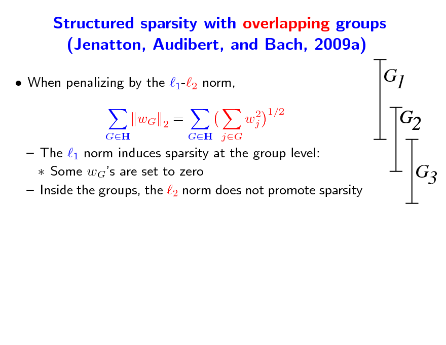 Slide: Structured sparsity with overlapping groups (Jenatton, Audibert, and Bach, 2009a)  When penalizing by the 1-2 norm, wG GH 2  G1 2 1/2 wj  = GH jG  G2 G3   The 1 norm induces sparsity at the group level:  Some wGs are set to zero  Inside the groups, the 2 norm does not promote sparsity