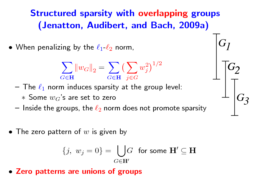 Slide: Structured sparsity with overlapping groups (Jenatton, Audibert, and Bach, 2009a)  When penalizing by the 1-2 norm, wG GH 2  G1 2 1/2 wj  = GH jG  G2 G3   The 1 norm induces sparsity at the group level:  Some wGs are set to zero  Inside the groups, the 2 norm does not promote sparsity  The zero pattern of w is given by {j, wj = 0} = GH  G for some H  H   Zero patterns are unions of groups