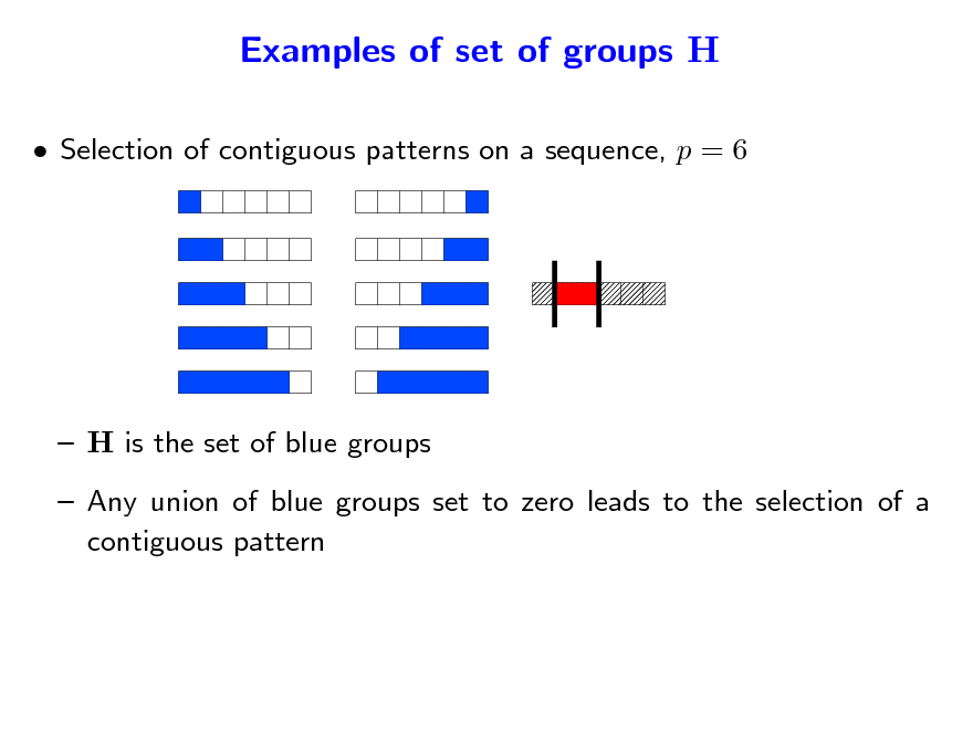 Slide: Examples of set of groups H  Selection of contiguous patterns on a sequence, p = 6   H is the set of blue groups  Any union of blue groups set to zero leads to the selection of a contiguous pattern