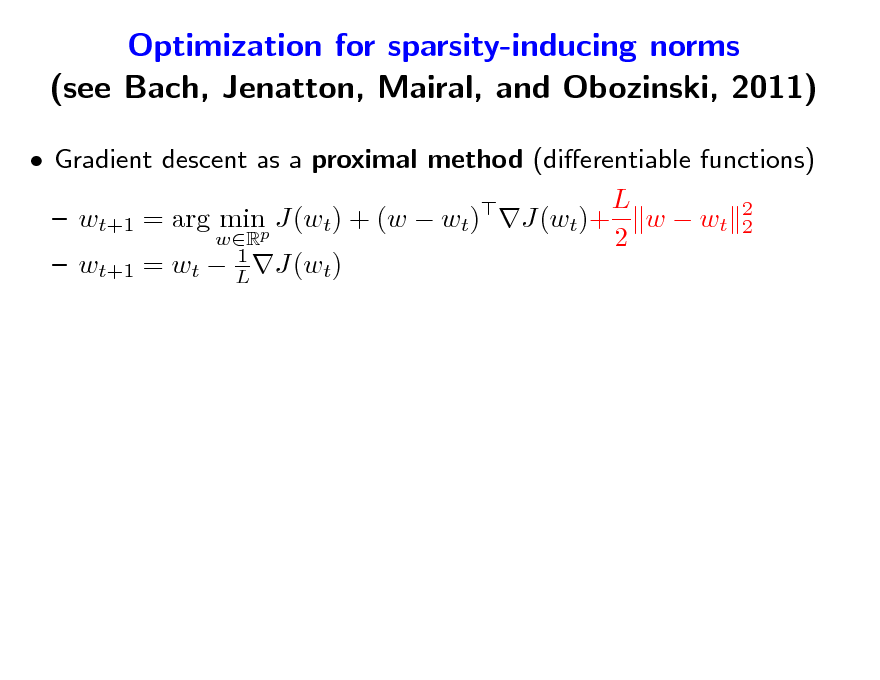 Slide: Optimization for sparsity-inducing norms (see Bach, Jenatton, Mairal, and Obozinski, 2011)  Gradient descent as a proximal method (dierentiable functions) L   wt+1 = arg minp J(wt) + (w  wt) J(wt)+ w  wt 2 2 wR 2 1  wt+1 = wt  L J(wt)