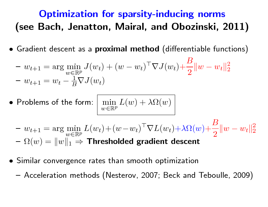 Slide: Optimization for sparsity-inducing norms (see Bach, Jenatton, Mairal, and Obozinski, 2011)  Gradient descent as a proximal method (dierentiable functions) B   wt+1 = arg minp J(wt) + (w  wt) J(wt)+ w  wt 2 2 wR 2 1  wt+1 = wt  B J(wt)  Problems of the form: wR  minp L(w) + (w)  2 2  B  wt+1 = arg minp L(wt)+(wwt) L(wt)+(w)+ w  wt wR 2  (w) = w 1  Thresholded gradient descent  Similar convergence rates than smooth optimization   Acceleration methods (Nesterov, 2007; Beck and Teboulle, 2009)