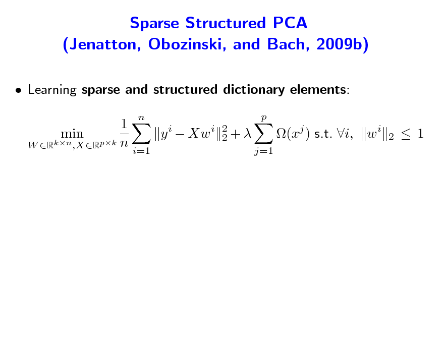 Slide: Sparse Structured PCA (Jenatton, Obozinski, and Bach, 2009b)  Learning sparse and structured dictionary elements: 1 y i  Xw i min W Rkn ,XRpk n i=1 n p 2 2+ j=1  (xj ) s.t. i, w i  2   1