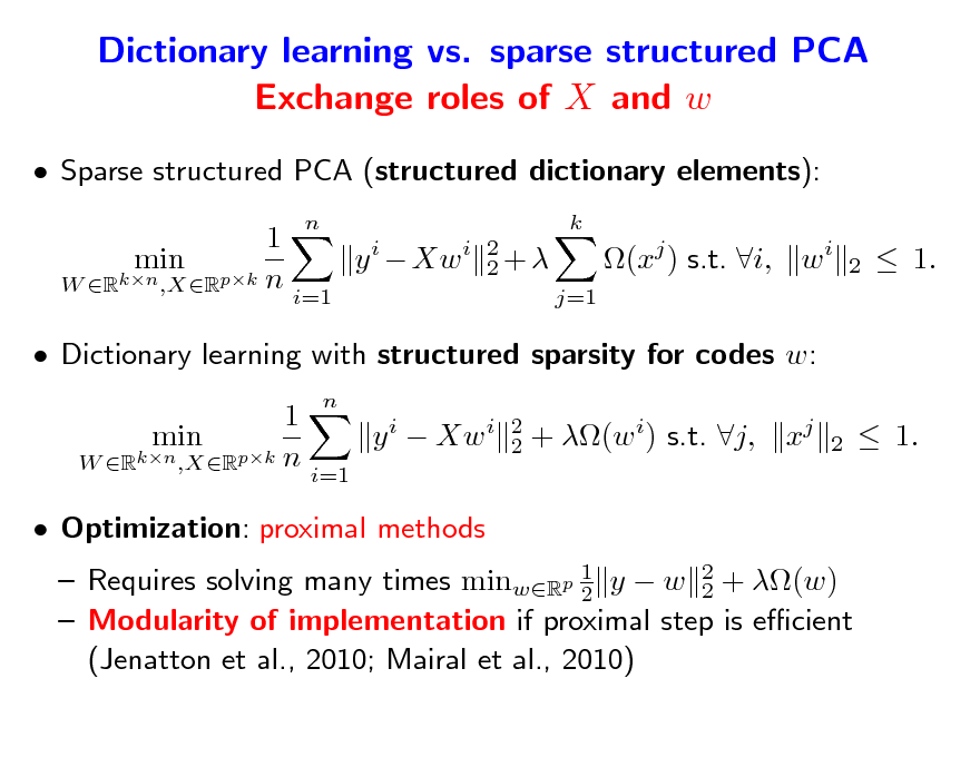 Slide: Dictionary learning vs. sparse structured PCA Exchange roles of X and w  Sparse structured PCA (structured dictionary elements): 1 y i  Xw i min W Rkn ,XRpk n i=1 n k 2 2+ j=1  (xj ) s.t. i, w i  2   1.   Dictionary learning with structured sparsity for codes w: 1 min y i  Xw i W Rkn ,XRpk n i=1  Optimization: proximal methods n 2 2  + (w i) s.t. j,  xj  2   1.   Requires solving many times minwRp 1 y  w 2 + (w) 2 2  Modularity of implementation if proximal step is ecient (Jenatton et al., 2010; Mairal et al., 2010)