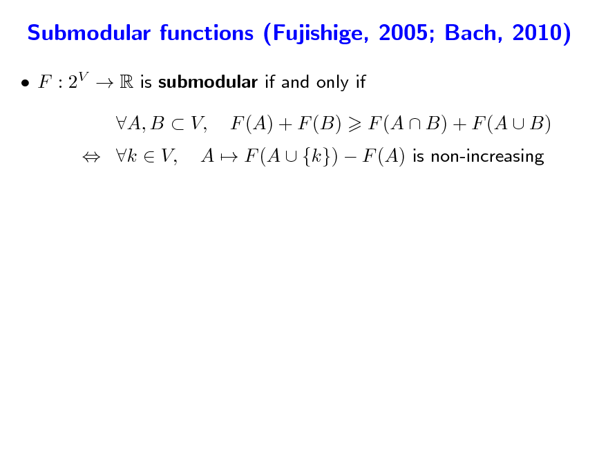 Slide: Submodular functions (Fujishige, 2005; Bach, 2010)  F : 2V  R is submodular if and only if  k  V, A, B  V, F (A) + F (B) A  F (A  {k})  F (A) is non-increasing F (A  B) + F (A  B)