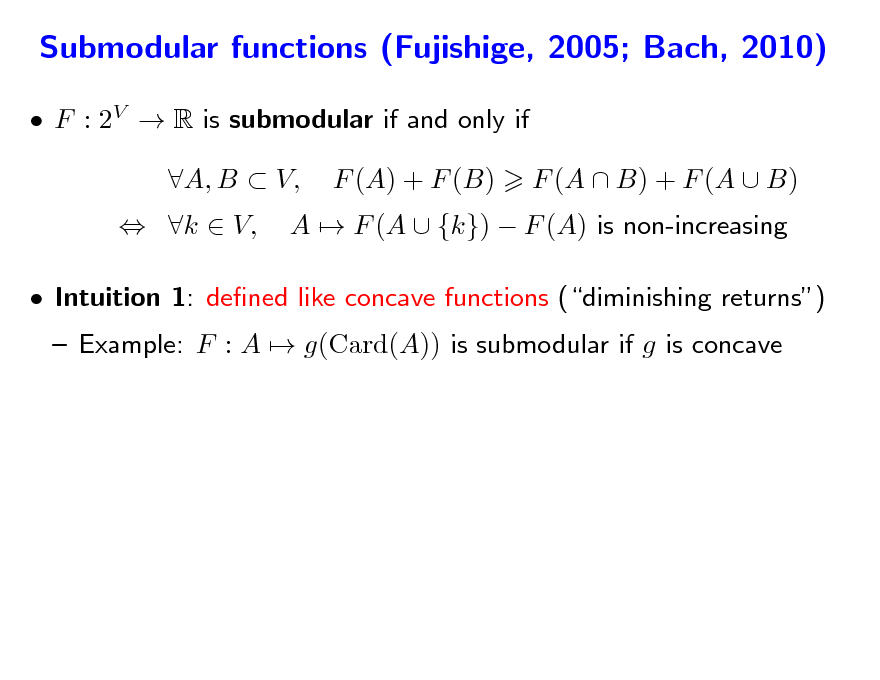 Slide: Submodular functions (Fujishige, 2005; Bach, 2010)  F : 2V  R is submodular if and only if  k  V, A, B  V, F (A) + F (B) A  F (A  {k})  F (A) is non-increasing F (A  B) + F (A  B)   Intuition 1: dened like concave functions (diminishing returns)  Example: F : A  g(Card(A)) is submodular if g is concave