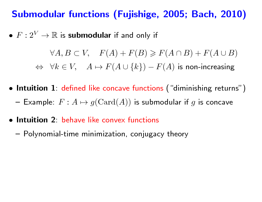 Slide: Submodular functions (Fujishige, 2005; Bach, 2010)  F : 2V  R is submodular if and only if  k  V, A, B  V, F (A) + F (B) A  F (A  {k})  F (A) is non-increasing F (A  B) + F (A  B)   Intuition 1: dened like concave functions (diminishing returns)  Example: F : A  g(Card(A)) is submodular if g is concave  Polynomial-time minimization, conjugacy theory  Intuition 2: behave like convex functions