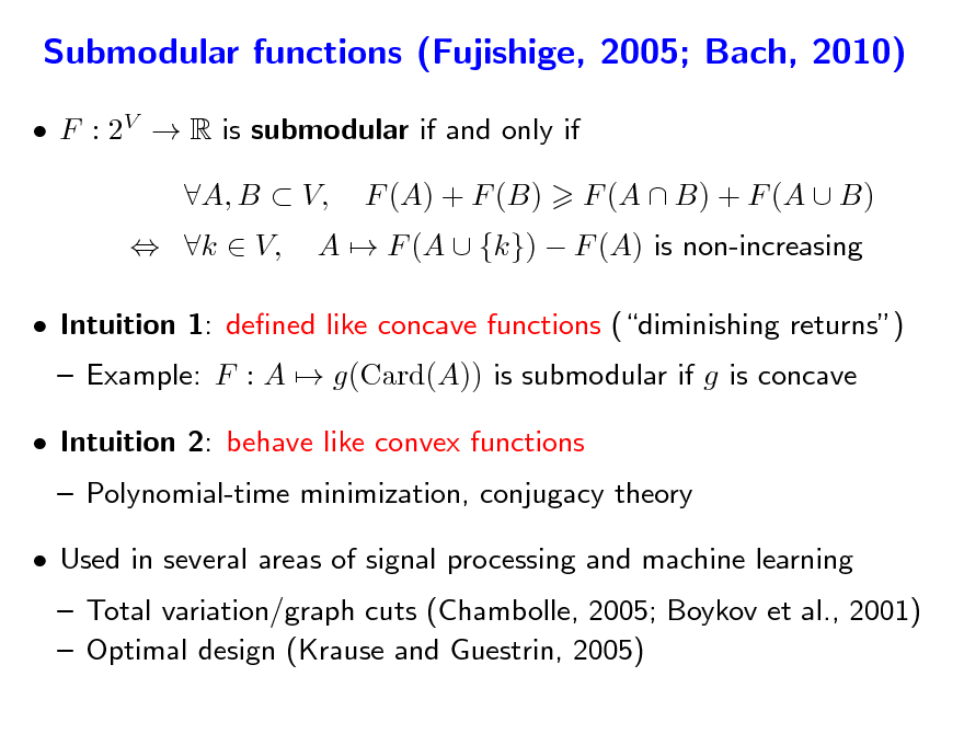 Slide: Submodular functions (Fujishige, 2005; Bach, 2010)  F : 2V  R is submodular if and only if  k  V, A, B  V, F (A) + F (B) A  F (A  {k})  F (A) is non-increasing F (A  B) + F (A  B)   Intuition 1: dened like concave functions (diminishing returns)  Example: F : A  g(Card(A)) is submodular if g is concave  Polynomial-time minimization, conjugacy theory  Intuition 2: behave like convex functions   Used in several areas of signal processing and machine learning   Total variation/graph cuts (Chambolle, 2005; Boykov et al., 2001)  Optimal design (Krause and Guestrin, 2005)