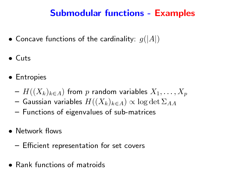 Slide: Submodular functions - Examples  Concave functions of the cardinality: g(|A|)  Cuts  Entropies  H((Xk )kA) from p random variables X1, . . . , Xp  Gaussian variables H((Xk )kA)  log det AA  Functions of eigenvalues of sub-matrices  Network ows  Ecient representation for set covers  Rank functions of matroids