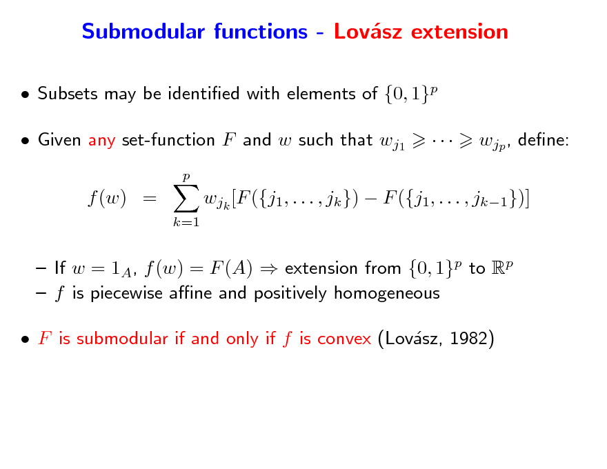 Slide: Submodular functions - Lovsz extension a  Subsets may be identied with elements of {0, 1}p  Given any set-function F and w such that wj1 p    wjp , dene:  f (w) = k=1  wjk [F ({j1, . . . , jk })  F ({j1, . . . , jk1})]   If w = 1A, f (w) = F (A)  extension from {0, 1}p to Rp  f is piecewise ane and positively homogeneous  F is submodular if and only if f is convex (Lovsz, 1982) a