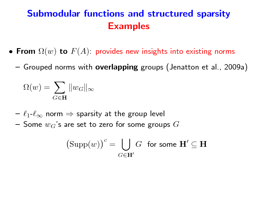 Slide: Submodular functions and structured sparsity Examples  From (w) to F (A): provides new insights into existing norms  Grouped norms with overlapping groups (Jenatton et al., 2009a) (w) = GH  wG     1- norm  sparsity at the group level  Some wGs are set to zero for some groups G Supp(w) c  = GH  G for some H  H