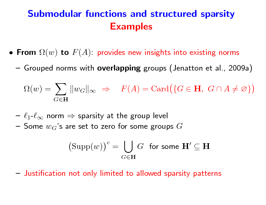 Slide: Submodular functions and structured sparsity Examples  From (w) to F (A): provides new insights into existing norms  Grouped norms with overlapping groups (Jenatton et al., 2009a) (w) = GH  wG      F (A) = Card {G  H, G  A = }   1- norm  sparsity at the group level  Some wGs are set to zero for some groups G Supp(w) c  = GH  G for some H  H   Justication not only limited to allowed sparsity patterns