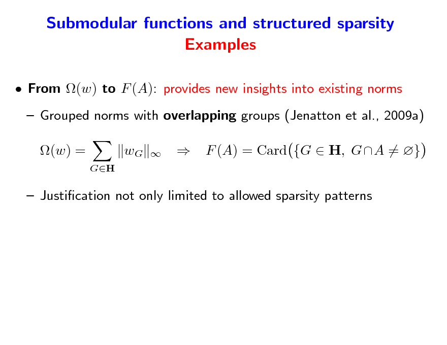 Slide: Submodular functions and structured sparsity Examples  From (w) to F (A): provides new insights into existing norms  Grouped norms with overlapping groups (Jenatton et al., 2009a) (w) = GH  wG      F (A) = Card {G  H, GA = }   Justication not only limited to allowed sparsity patterns