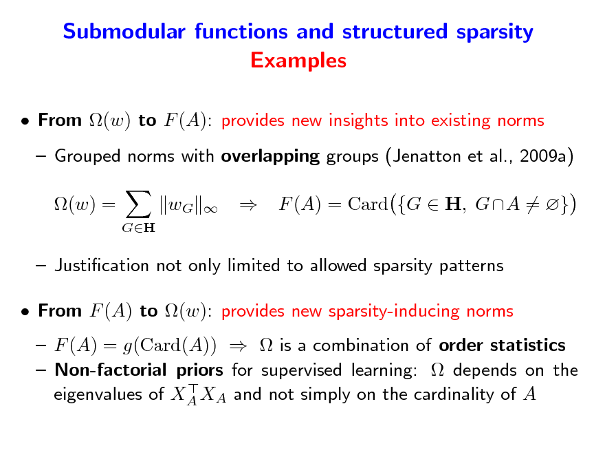 Slide: Submodular functions and structured sparsity Examples  From (w) to F (A): provides new insights into existing norms  Grouped norms with overlapping groups (Jenatton et al., 2009a) (w) = GH  wG      F (A) = Card {G  H, GA = }   Justication not only limited to allowed sparsity patterns  From F (A) to (w): provides new sparsity-inducing norms  F (A) = g(Card(A))   is a combination of order statistics  Non-factorial priors for supervised learning:  depends on the  eigenvalues of XA XA and not simply on the cardinality of A