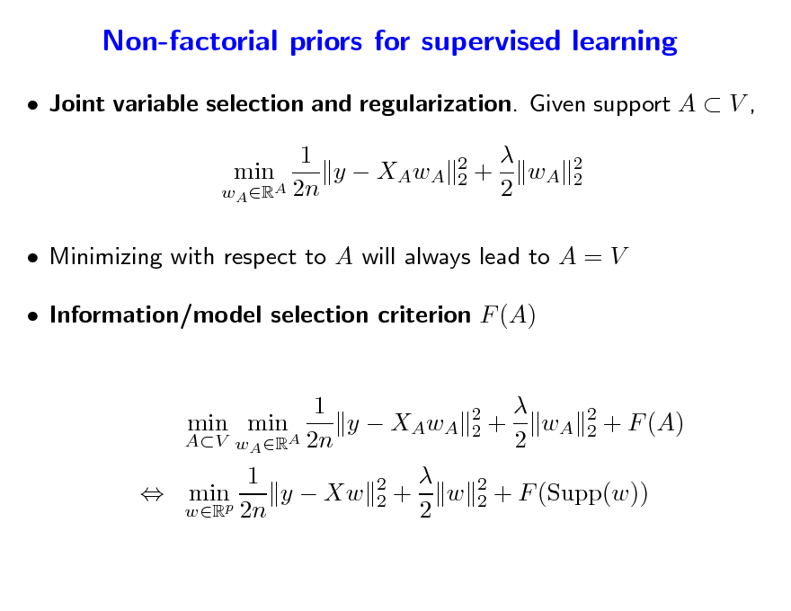 Slide: Non-factorial priors for supervised learning  Joint variable selection and regularization. Given support A  V , 1 min y  XAwA wA RA 2n 2 2   + wA 2  2 2   Minimizing with respect to A will always lead to A = V  Information/model selection criterion F (A)  1 2 min min y  XAwA 2 + wA 2 + F (A) 2 AV wA RA 2n 2  1 2 y  Xw 2 + w 2 + F (Supp(w))  minp 2 wR 2n 2