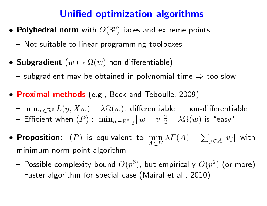 Slide: Unied optimization algorithms  Polyhedral norm with O(3p) faces and extreme points  Not suitable to linear programming toolboxes  Subgradient (w  (w) non-dierentiable)   subgradient may be obtained in polynomial time  too slow  minwRp L(y, Xw) + (w): dierentiable + non-dierentiable 1  Ecient when (P ) : minwRp 2 w  v 2 + (w) is easy 2 minimum-norm-point algorithm AV jA |vj |   Proximal methods (e.g., Beck and Teboulle, 2009)   Proposition: (P ) is equivalent to min F (A)   with   Possible complexity bound O(p6), but empirically O(p2) (or more)  Faster algorithm for special case (Mairal et al., 2010)