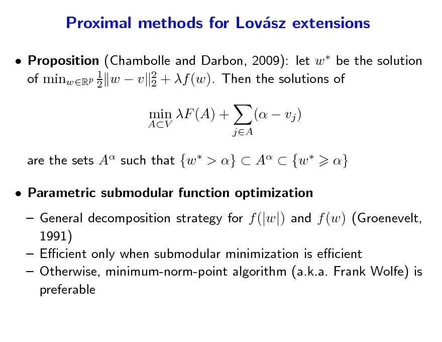 Slide: Proximal methods for Lovsz extensions a  Proposition (Chambolle and Darbon, 2009): let w  be the solution 1 of minwRp 2 w  v 2 + f (w). Then the solutions of 2 AV  min F (A) + jA  (  vj ) }  are the sets A such that {w  > }  A  {w   Parametric submodular function optimization   General decomposition strategy for f (|w|) and f (w) (Groenevelt, 1991)  Ecient only when submodular minimization is ecient  Otherwise, minimum-norm-point algorithm (a.k.a. Frank Wolfe) is preferable