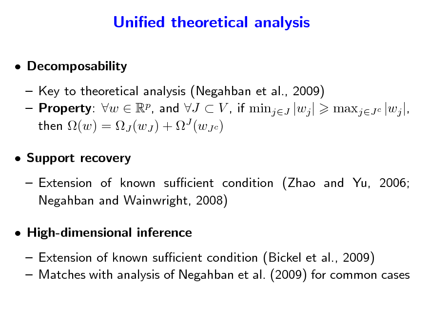 Slide: Unied theoretical analysis  Decomposability  Key to theoretical analysis (Negahban et al., 2009)  Property: w  Rp, and J  V , if minjJ |wj | maxjJ c |wj |, then (w) = J (wJ ) + J (wJ c )  Support recovery  Extension of known sucient condition (Zhao and Yu, 2006; Negahban and Wainwright, 2008)  High-dimensional inference  Extension of known sucient condition (Bickel et al., 2009)  Matches with analysis of Negahban et al. (2009) for common cases