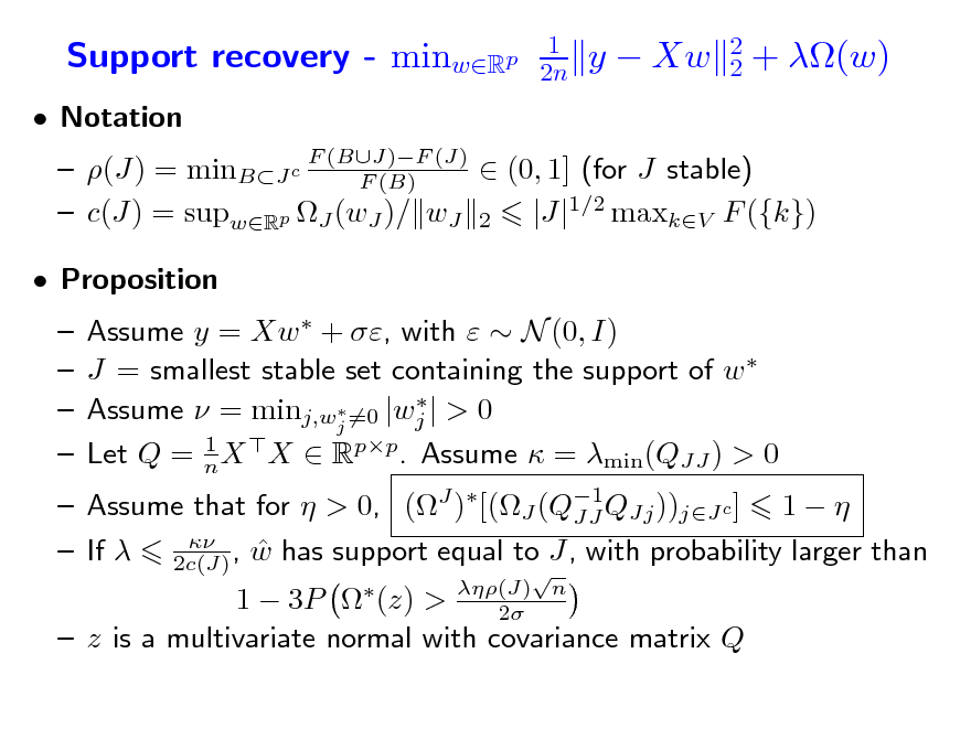 Slide: Support recovery - minwRp  Notation  1 2n  y  Xw  2 2  + (w)   (J) = minBJ c F (BJ)F (J)  (0, 1] (for J stable) F (B)  c(J) = supwRp J (wJ )/ wJ 2 |J|1/2 maxkV F ({k})     Assume y = Xw  + , with   N (0, I) J = smallest stable set containing the support of w    Assume  = minj,wj =0 |wj | > 0 1 Let Q = n X X  Rpp. Assume  = min(QJJ ) > 0  (J) n 2   Proposition   Assume that for  > 0, (J )[(J (Q1QJj ))jJ c ] 1   JJ    If  2c(J) , w has support equal to J, with probability larger than 1  3P  (z) >  z is a multivariate normal with covariance matrix Q