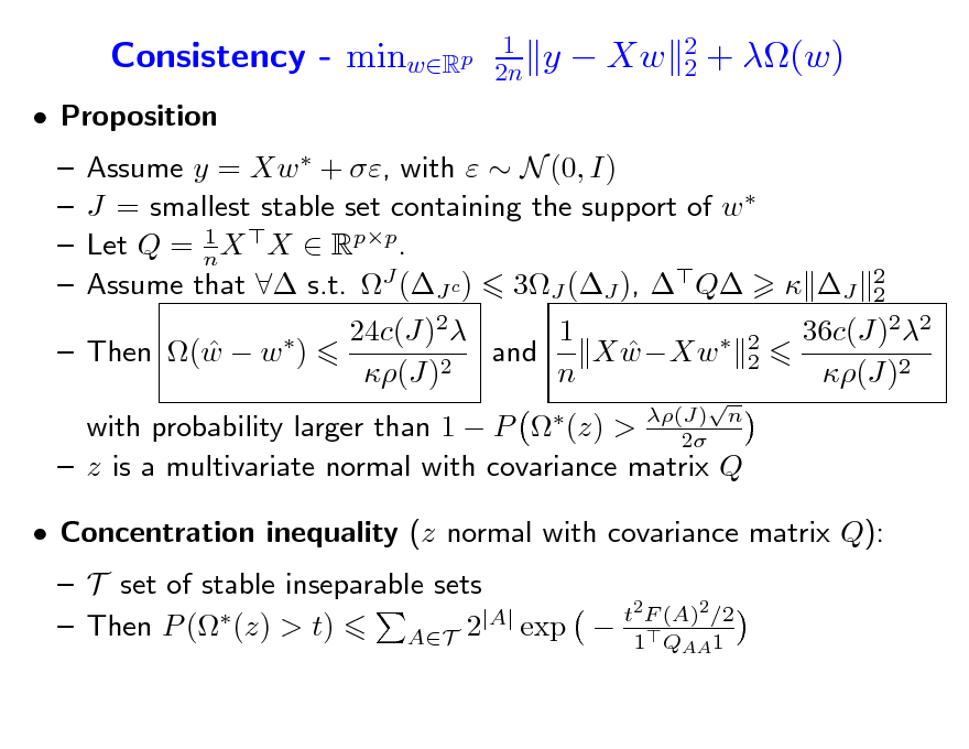 Slide: Consistency - minwRp  Proposition      1 2n  y  Xw  2 2  + (w)  Assume y = Xw  + , with   N (0, I) J = smallest stable set containing the support of w  1 Let Q = n X X  Rpp. Assume that  s.t. J (J c ) 3J (J ), Q  J 24c(J)2 1 and X wXw   2 (J) n  2 2  (J) n 2  2 2    Then (w  w )  36c(J)22 (J)2  with probability larger than 1  P  (z) >  z is a multivariate normal with covariance matrix Q  Concentration inequality (z normal with covariance matrix Q):  T set of stable inseparable sets t2 F (A)2 /2 |A|  exp  1Q 1  Then P ( (z) > t) AT 2 AA