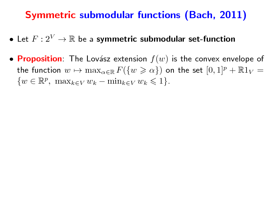 Slide: Symmetric submodular functions (Bach, 2011)  Let F : 2V  R be a symmetric submodular set-function  Proposition: The Lovsz extension f (w) is the convex envelope of a the function w  maxR F ({w }) on the set [0, 1]p + R1V = {w  Rp, maxkV wk  minkV wk 1}.