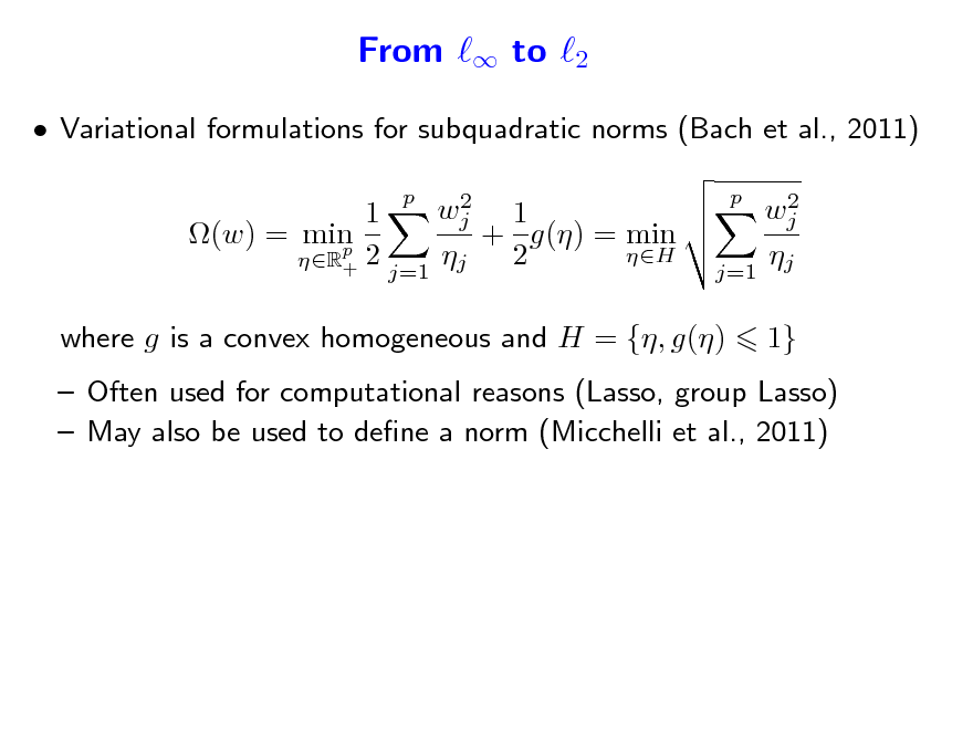 Slide: From  to 2  Variational formulations for subquadratic norms (Bach et al., 2011) 2 wj 1 1 (w) = min + g() = min p 2 H  2 R+ j=1 j p 2 wj  j=1 j p  where g is a convex homogeneous and H = {, g()  1}   Often used for computational reasons (Lasso, group Lasso)  May also be used to dene a norm (Micchelli et al., 2011)