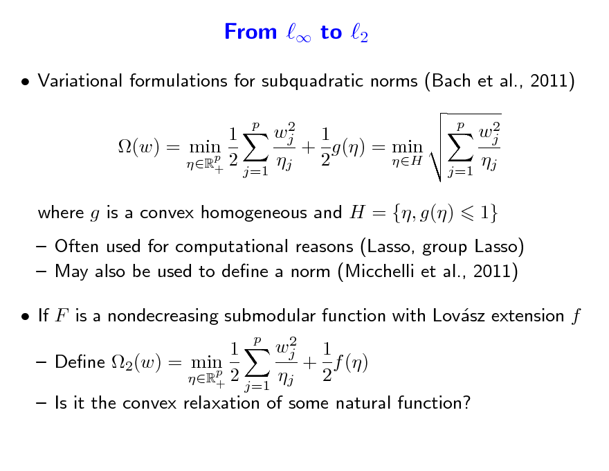 Slide: From  to 2  Variational formulations for subquadratic norms (Bach et al., 2011) 2 wj 1 1 + g() = min (w) = min p 2 H  2 R+ j=1 j p 2 wj  j=1 j p  where g is a convex homogeneous and H = {, g()  1}   Often used for computational reasons (Lasso, group Lasso)  May also be used to dene a norm (Micchelli et al., 2011)  If F is a nondecreasing submodular function with Lovsz extension f a 2 wj 1 1  Dene 2(w) = min + f () p 2  2 R+ j=1 j  Is it the convex relaxation of some natural function? p