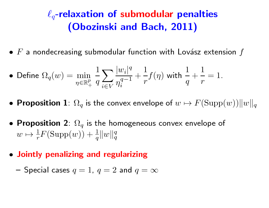 Slide: q -relaxation of submodular penalties (Obozinski and Bach, 2011)  F a nondecreasing submodular function with Lovsz extension f a 1  Dene q (w) = min p R+ q 1 1 |wi|q 1 q1 + r f () with q + r = 1. i q  iV   Proposition 1: q is the convex envelope of w  F (Supp(w)) w  Proposition 2: q is the homogeneous convex envelope of w  1 F (Supp(w)) + 1 w q q r q  Jointly penalizing and regularizing  Special cases q = 1, q = 2 and q =