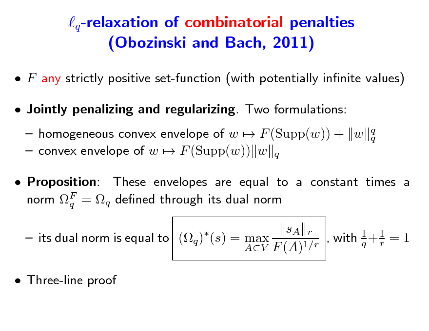 Slide: q -relaxation of combinatorial penalties (Obozinski and Bach, 2011)  F any strictly positive set-function (with potentially innite values)  Jointly penalizing and regularizing. Two formulations:  homogeneous convex envelope of w  F (Supp(w)) + w  convex envelope of w  F (Supp(w)) w q q q   Proposition: These envelopes are equal to a constant times a norm F = q dened through its dual norm q sA r  its dual norm is equal to (q ) (s) = max , with 1 + 1 = 1 q r AV F (A)1/r    Three-line proof