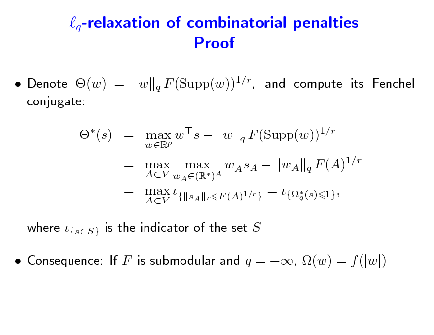 Slide: q -relaxation of combinatorial penalties Proof  Denote (w) = conjugate: w F (Supp(w))1/r , and compute its Fenchel q  (s) = max w s  w p wR  F (Supp(w))1/r q q  = max AV  = max {  AV wA (R )A  max   wA sA  wA  F (A)1/r 1} ,  sA r F (A)1/r }  = {(s) q  where {sS} is the indicator of the set S  Consequence: If F is submodular and q = +, (w) = f (|w|)