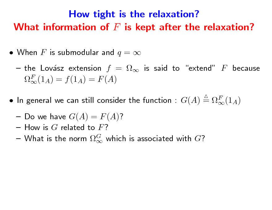 Slide: How tight is the relaxation? What information of F is kept after the relaxation?  When F is submodular and q =   the Lovsz extension f =  is said to extend F because a F (1A) = f (1A) = F (A)   In general we can still consider the function : G(A) = F (1A)   Do we have G(A) = F (A)?  How is G related to F ?  What is the norm G which is associated with G?
