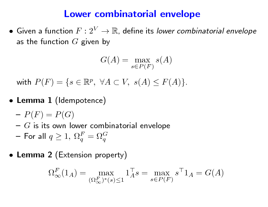 Slide: Lower combinatorial envelope  Given a function F : 2V  R, dene its lower combinatorial envelope as the function G given by G(A) = max s(A) sP (F )  with P (F ) = {s  Rp, A  V, s(A)  F (A)}.  Lemma 1 (Idempotence)  P (F ) = P (G)  G is its own lower combinatorial envelope  For all q  1, F = G q q F (1A) =  1s = max s1A = G(A) A sP (F )   Lemma 2 (Extension property) (F ) (s)1   max