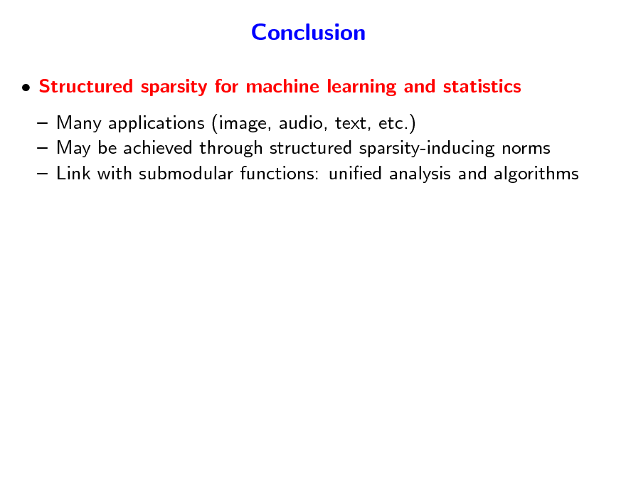 Slide: Conclusion  Structured sparsity for machine learning and statistics  Many applications (image, audio, text, etc.)  May be achieved through structured sparsity-inducing norms  Link with submodular functions: unied analysis and algorithms