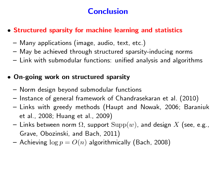 Slide: Conclusion  Structured sparsity for machine learning and statistics  Many applications (image, audio, text, etc.)  May be achieved through structured sparsity-inducing norms  Link with submodular functions: unied analysis and algorithms  On-going work on structured sparsity  Norm design beyond submodular functions  Instance of general framework of Chandrasekaran et al. (2010)  Links with greedy methods (Haupt and Nowak, 2006; Baraniuk et al., 2008; Huang et al., 2009)  Links between norm , support Supp(w), and design X (see, e.g., Grave, Obozinski, and Bach, 2011)  Achieving log p = O(n) algorithmically (Bach, 2008)