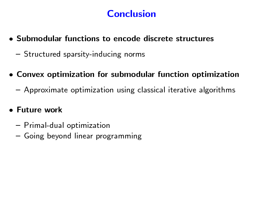 Slide: Conclusion  Submodular functions to encode discrete structures  Structured sparsity-inducing norms  Convex optimization for submodular function optimization  Approximate optimization using classical iterative algorithms  Future work  Primal-dual optimization  Going beyond linear programming