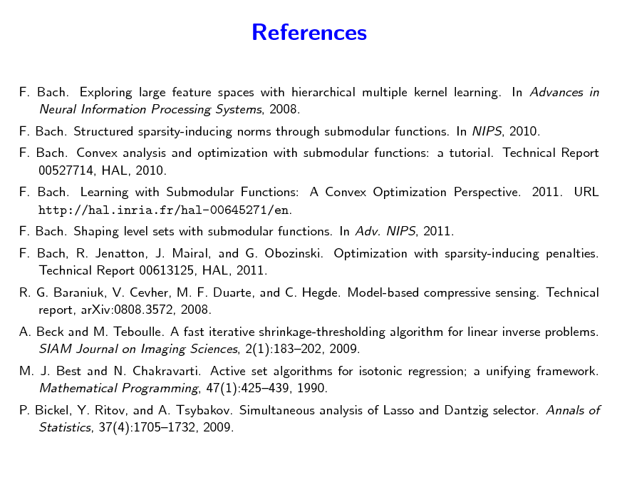 Slide: References F. Bach. Exploring large feature spaces with hierarchical multiple kernel learning. In Advances in Neural Information Processing Systems, 2008. F. Bach. Structured sparsity-inducing norms through submodular functions. In NIPS, 2010. F. Bach. Convex analysis and optimization with submodular functions: a tutorial. Technical Report 00527714, HAL, 2010. F. Bach. Learning with Submodular Functions: A Convex Optimization Perspective. 2011. URL http://hal.inria.fr/hal-00645271/en. F. Bach. Shaping level sets with submodular functions. In Adv. NIPS, 2011. F. Bach, R. Jenatton, J. Mairal, and G. Obozinski. Optimization with sparsity-inducing penalties. Technical Report 00613125, HAL, 2011. R. G. Baraniuk, V. Cevher, M. F. Duarte, and C. Hegde. Model-based compressive sensing. Technical report, arXiv:0808.3572, 2008. A. Beck and M. Teboulle. A fast iterative shrinkage-thresholding algorithm for linear inverse problems. SIAM Journal on Imaging Sciences, 2(1):183202, 2009. M. J. Best and N. Chakravarti. Active set algorithms for isotonic regression; a unifying framework. Mathematical Programming, 47(1):425439, 1990. P. Bickel, Y. Ritov, and A. Tsybakov. Simultaneous analysis of Lasso and Dantzig selector. Annals of Statistics, 37(4):17051732, 2009.