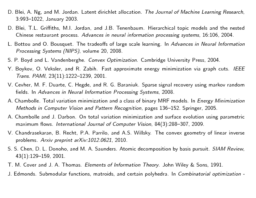 Slide: D. Blei, A. Ng, and M. Jordan. Latent dirichlet allocation. The Journal of Machine Learning Research, 3:9931022, January 2003. D. Blei, T.L. Griths, M.I. Jordan, and J.B. Tenenbaum. Hierarchical topic models and the nested Chinese restaurant process. Advances in neural information processing systems, 16:106, 2004. L. Bottou and O. Bousquet. The tradeos of large scale learning. In Advances in Neural Information Processing Systems (NIPS), volume 20, 2008. S. P. Boyd and L. Vandenberghe. Convex Optimization. Cambridge University Press, 2004. Y. Boykov, O. Veksler, and R. Zabih. Fast approximate energy minimization via graph cuts. IEEE Trans. PAMI, 23(11):12221239, 2001. V. Cevher, M. F. Duarte, C. Hegde, and R. G. Baraniuk. Sparse signal recovery using markov random elds. In Advances in Neural Information Processing Systems, 2008. A. Chambolle. Total variation minimization and a class of binary MRF models. In Energy Minimization Methods in Computer Vision and Pattern Recognition, pages 136152. Springer, 2005. A. Chambolle and J. Darbon. On total variation minimization and surface evolution using parametric maximum ows. International Journal of Computer Vision, 84(3):288307, 2009. V. Chandrasekaran, B. Recht, P.A. Parrilo, and A.S. Willsky. The convex geometry of linear inverse problems. Arxiv preprint arXiv:1012.0621, 2010. S. S. Chen, D. L. Donoho, and M. A. Saunders. Atomic decomposition by basis pursuit. SIAM Review, 43(1):129159, 2001. T. M. Cover and J. A. Thomas. Elements of Information Theory. John Wiley & Sons, 1991. J. Edmonds. Submodular functions, matroids, and certain polyhedra. In Combinatorial optimization -