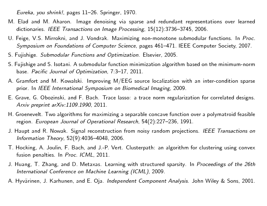 Slide: Eureka, you shrink!, pages 1126. Springer, 1970. M. Elad and M. Aharon. Image denoising via sparse and redundant representations over learned dictionaries. IEEE Transactions on Image Processing, 15(12):37363745, 2006. U. Feige, V.S. Mirrokni, and J. Vondrak. Maximizing non-monotone submodular functions. In Proc. Symposium on Foundations of Computer Science, pages 461471. IEEE Computer Society, 2007. S. Fujishige. Submodular Functions and Optimization. Elsevier, 2005. S. Fujishige and S. Isotani. A submodular function minimization algorithm based on the minimum-norm base. Pacic Journal of Optimization, 7:317, 2011. A. Gramfort and M. Kowalski. Improving M/EEG source localization with an inter-condition sparse prior. In IEEE International Symposium on Biomedical Imaging, 2009. E. Grave, G. Obozinski, and F. Bach. Trace lasso: a trace norm regularization for correlated designs. Arxiv preprint arXiv:1109.1990, 2011. H. Groenevelt. Two algorithms for maximizing a separable concave function over a polymatroid feasible region. European Journal of Operational Research, 54(2):227236, 1991. J. Haupt and R. Nowak. Signal reconstruction from noisy random projections. IEEE Transactions on Information Theory, 52(9):40364048, 2006. T. Hocking, A. Joulin, F. Bach, and J.-P. Vert. Clusterpath: an algorithm for clustering using convex fusion penalties. In Proc. ICML, 2011. J. Huang, T. Zhang, and D. Metaxas. Learning with structured sparsity. In Proceedings of the 26th International Conference on Machine Learning (ICML), 2009. A. Hyvrinen, J. Karhunen, and E. Oja. Independent Component Analysis. John Wiley & Sons, 2001. a
