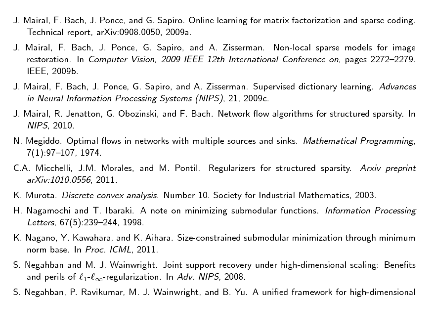 Slide: J. Mairal, F. Bach, J. Ponce, and G. Sapiro. Online learning for matrix factorization and sparse coding. Technical report, arXiv:0908.0050, 2009a. J. Mairal, F. Bach, J. Ponce, G. Sapiro, and A. Zisserman. Non-local sparse models for image restoration. In Computer Vision, 2009 IEEE 12th International Conference on, pages 22722279. IEEE, 2009b. J. Mairal, F. Bach, J. Ponce, G. Sapiro, and A. Zisserman. Supervised dictionary learning. Advances in Neural Information Processing Systems (NIPS), 21, 2009c. J. Mairal, R. Jenatton, G. Obozinski, and F. Bach. Network ow algorithms for structured sparsity. In NIPS, 2010. N. Megiddo. Optimal ows in networks with multiple sources and sinks. Mathematical Programming, 7(1):97107, 1974. C.A. Micchelli, J.M. Morales, and M. Pontil. Regularizers for structured sparsity. Arxiv preprint arXiv:1010.0556, 2011. K. Murota. Discrete convex analysis. Number 10. Society for Industrial Mathematics, 2003. H. Nagamochi and T. Ibaraki. A note on minimizing submodular functions. Information Processing Letters, 67(5):239244, 1998. K. Nagano, Y. Kawahara, and K. Aihara. Size-constrained submodular minimization through minimum norm base. In Proc. ICML, 2011. S. Negahban and M. J. Wainwright. Joint support recovery under high-dimensional scaling: Benets and perils of 1--regularization. In Adv. NIPS, 2008. S. Negahban, P. Ravikumar, M. J. Wainwright, and B. Yu. A unied framework for high-dimensional