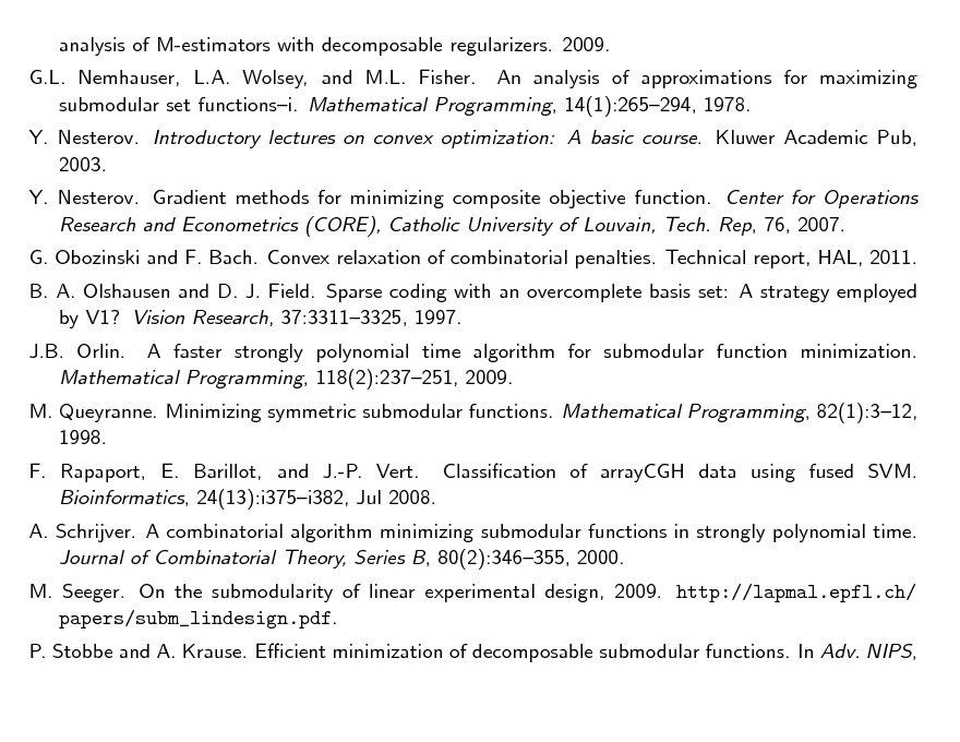 Slide: analysis of M-estimators with decomposable regularizers. 2009. G.L. Nemhauser, L.A. Wolsey, and M.L. Fisher. An analysis of approximations for maximizing submodular set functionsi. Mathematical Programming, 14(1):265294, 1978. Y. Nesterov. Introductory lectures on convex optimization: A basic course. Kluwer Academic Pub, 2003. Y. Nesterov. Gradient methods for minimizing composite objective function. Center for Operations Research and Econometrics (CORE), Catholic University of Louvain, Tech. Rep, 76, 2007. G. Obozinski and F. Bach. Convex relaxation of combinatorial penalties. Technical report, HAL, 2011. B. A. Olshausen and D. J. Field. Sparse coding with an overcomplete basis set: A strategy employed by V1? Vision Research, 37:33113325, 1997. J.B. Orlin. A faster strongly polynomial time algorithm for submodular function minimization. Mathematical Programming, 118(2):237251, 2009. M. Queyranne. Minimizing symmetric submodular functions. Mathematical Programming, 82(1):312, 1998. F. Rapaport, E. Barillot, and J.-P. Vert. Classication of arrayCGH data using fused SVM. Bioinformatics, 24(13):i375i382, Jul 2008. A. Schrijver. A combinatorial algorithm minimizing submodular functions in strongly polynomial time. Journal of Combinatorial Theory, Series B, 80(2):346355, 2000. M. Seeger. On the submodularity of linear experimental design, 2009. http://lapmal.epfl.ch/ papers/subm_lindesign.pdf. P. Stobbe and A. Krause. Ecient minimization of decomposable submodular functions. In Adv. NIPS,