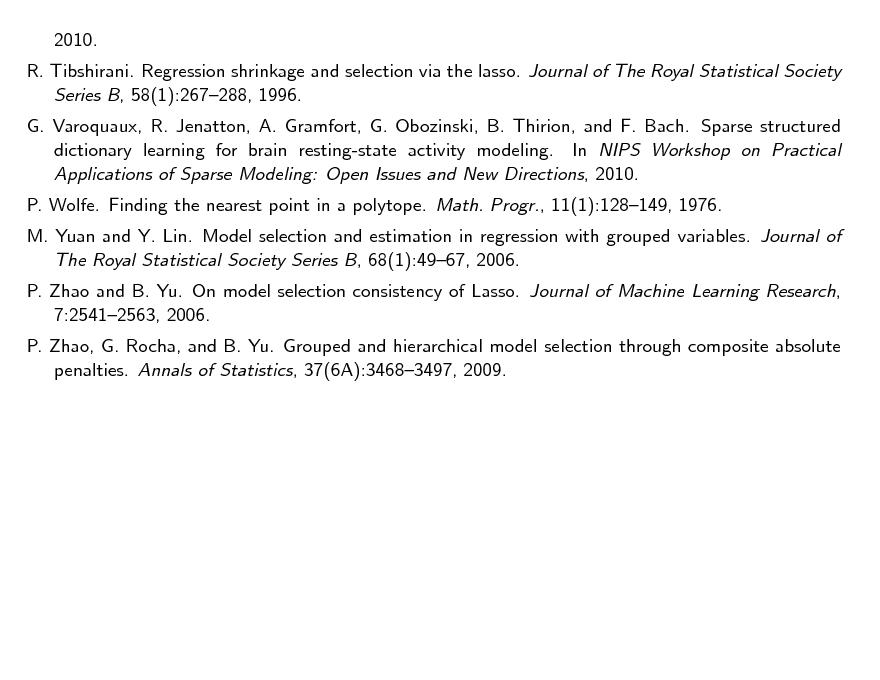 Slide: 2010. R. Tibshirani. Regression shrinkage and selection via the lasso. Journal of The Royal Statistical Society Series B, 58(1):267288, 1996. G. Varoquaux, R. Jenatton, A. Gramfort, G. Obozinski, B. Thirion, and F. Bach. Sparse structured dictionary learning for brain resting-state activity modeling. In NIPS Workshop on Practical Applications of Sparse Modeling: Open Issues and New Directions, 2010. P. Wolfe. Finding the nearest point in a polytope. Math. Progr., 11(1):128149, 1976. M. Yuan and Y. Lin. Model selection and estimation in regression with grouped variables. Journal of The Royal Statistical Society Series B, 68(1):4967, 2006. P. Zhao and B. Yu. On model selection consistency of Lasso. Journal of Machine Learning Research, 7:25412563, 2006. P. Zhao, G. Rocha, and B. Yu. Grouped and hierarchical model selection through composite absolute penalties. Annals of Statistics, 37(6A):34683497, 2009.