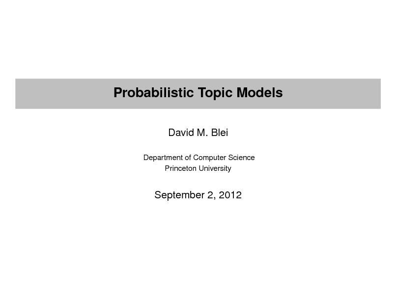 Slide: Probabilistic Topic Models David M. Blei Department of Computer Science Princeton University  September 2, 2012