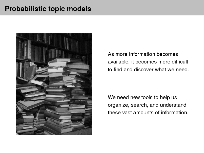 Slide: Probabilistic topic models  As more information becomes available, it becomes more difcult to nd and discover what we need.  We need new tools to help us organize, search, and understand these vast amounts of information.