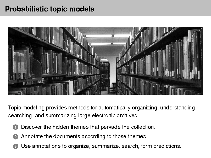 Slide: Probabilistic topic models  Topic modeling provides methods for automatically organizing, understanding, searching, and summarizing large electronic archives. 1 2 3  Discover the hidden themes that pervade the collection. Annotate the documents according to those themes. Use annotations to organize, summarize, search, form predictions.
