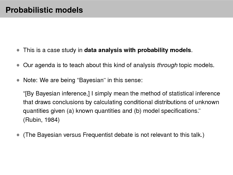 Slide: Probabilistic models   This is a case study in data analysis with probability models.  Our agenda is to teach about this kind of analysis through topic models.  Note: We are being Bayesian in this sense: [By Bayesian inference,] I simply mean the method of statistical inference that draws conclusions by calculating conditional distributions of unknown quantities given (a) known quantities and (b) model specications. (Rubin, 1984)   (The Bayesian versus Frequentist debate is not relevant to this talk.)