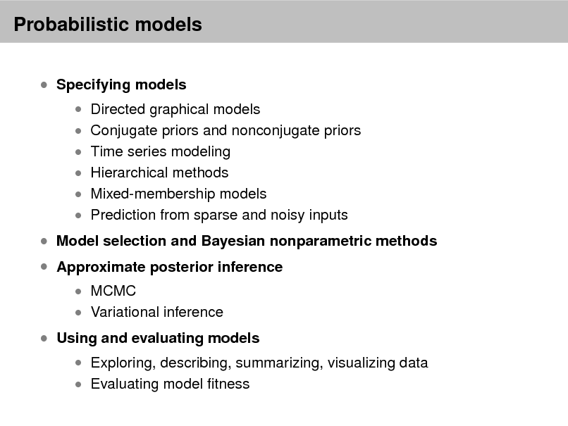 Slide: Probabilistic models  Specifying models   Directed graphical models  Conjugate priors and nonconjugate priors  Time series modeling  Hierarchical methods   Mixed-membership models  Prediction from sparse and noisy inputs   Model selection and Bayesian nonparametric methods  Approximate posterior inference  MCMC  Variational inference   Using and evaluating models   Exploring, describing, summarizing, visualizing data  Evaluating model tness