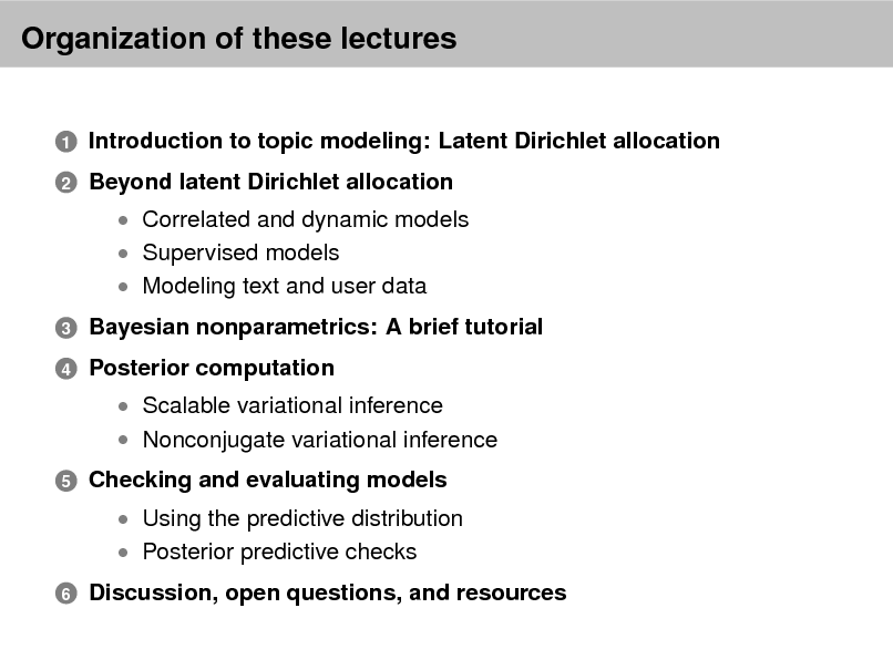 Slide: Organization of these lectures Introduction to topic modeling: Latent Dirichlet allocation Beyond latent Dirichlet allocation  Correlated and dynamic models  Supervised models  Modeling text and user data 3 4  1 2  Bayesian nonparametrics: A brief tutorial Posterior computation  Scalable variational inference  Nonconjugate variational inference  5  Checking and evaluating models  Using the predictive distribution  Posterior predictive checks  6  Discussion, open questions, and resources