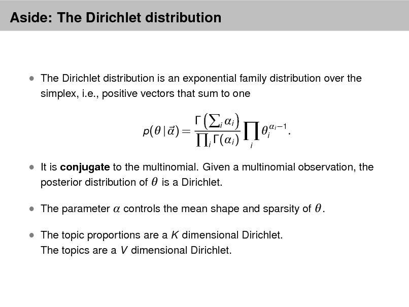 Slide: Aside: The Dirichlet distribution   The Dirichlet distribution is an exponential family distribution over the simplex, i.e., positive vectors that sum to one p( | ) =    i  i i  i (i )  i  i 1  .   It is conjugate to the multinomial. Given a multinomial observation, the posterior distribution of  is a Dirichlet.  The parameter  controls the mean shape and sparsity of  .  The topic proportions are a K dimensional Dirichlet. The topics are a V dimensional Dirichlet.